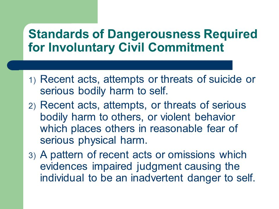 Standards of Dangerousness Required for Involuntary Commitment (cont.) 4) Mental illness causes the individual to be so gravely disabled that he/she is unable to satisfy life's basic needs for nourishment, medical care, shelter, or safety.