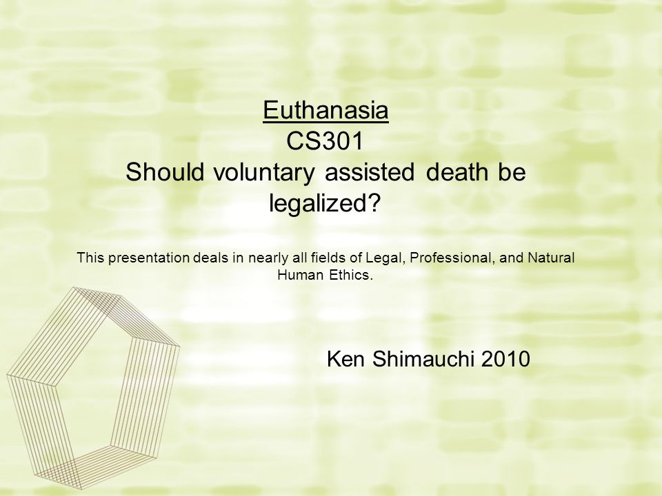 Euthanasia CS301 Should voluntary assisted death be legalized? This presentation deals in nearly all fields of Legal, Professional, and Natural Human