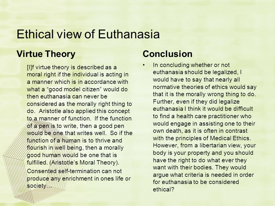 Ethical view of Euthanasia Virtue Theory [I]f virtue theory is described as a moral right if the individual is acting in a manner which is in accordan