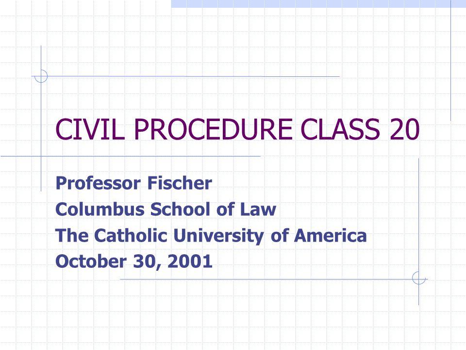 CIVIL PROCEDURE CLASS 20 Professor Fischer Columbus School of Law The Catholic University of America October 30, 2001