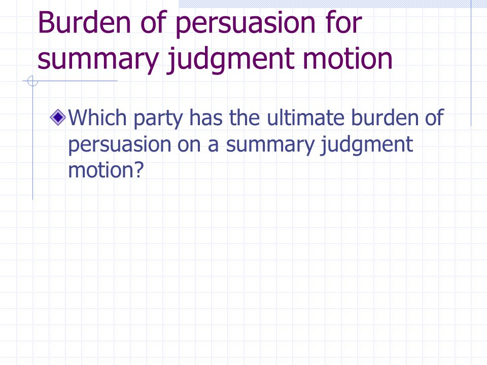 Shifting burdens on the parties on a motion for summary judgment Ask first: which party has the burden of persuasion at trial on essential element of challenged claim.