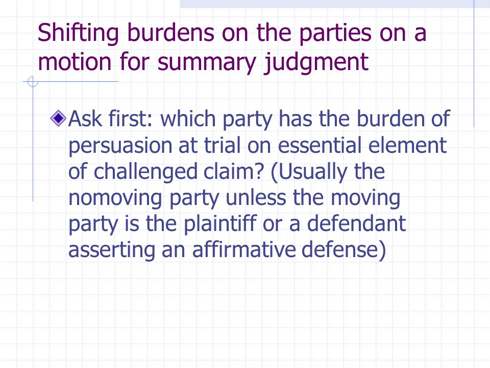 Shifting burdens on the parties on a motion for summary judgment Ask first: which party has the burden of persuasion at trial on essential element of