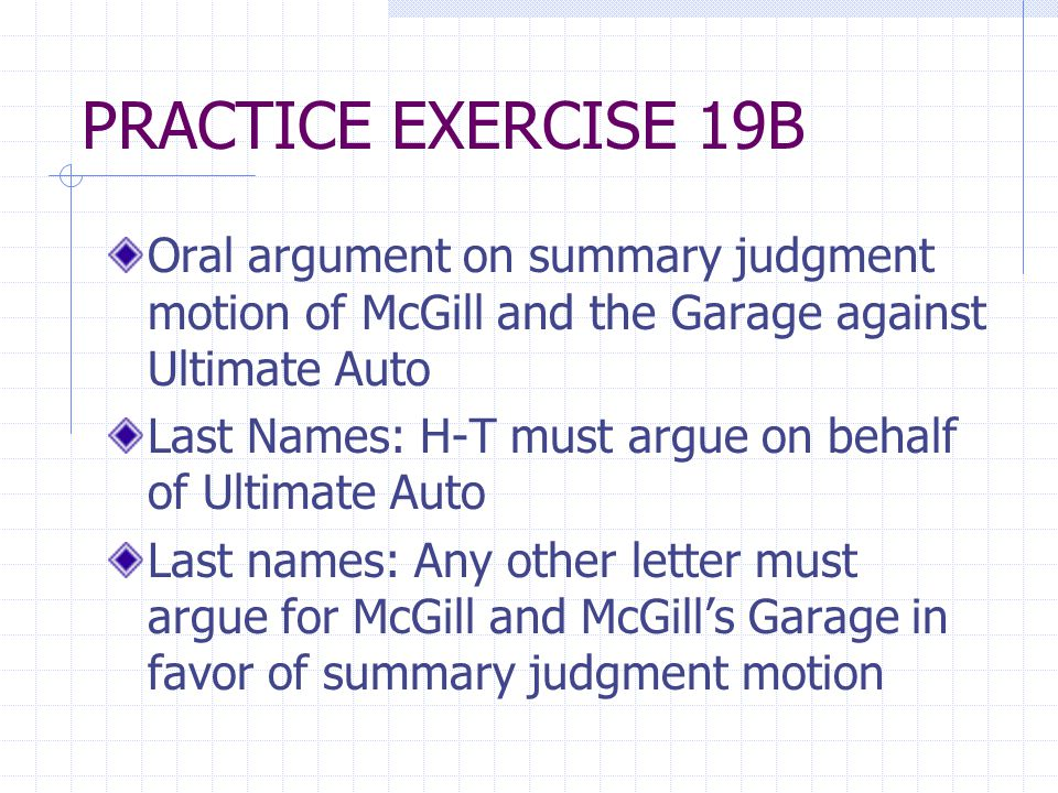 PRACTICE EXERCISE 19B Oral argument on summary judgment motion of McGill and the Garage against Ultimate Auto Last Names: H-T must argue on behalf of