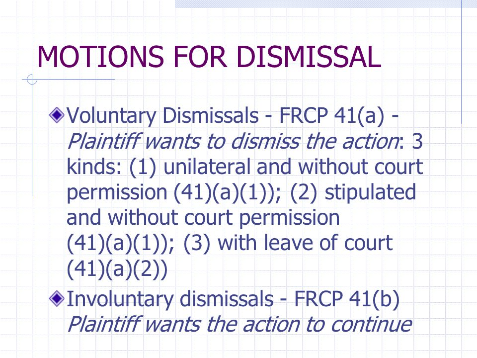 MOTIONS FOR DISMISSAL Voluntary Dismissals - FRCP 41(a) - Plaintiff wants to dismiss the action: 3 kinds: (1) unilateral and without court permission
