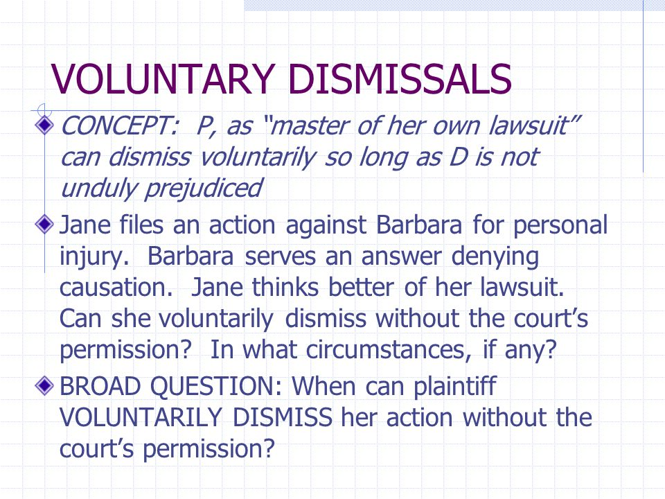 """VOLUNTARY DISMISSALS CONCEPT: P, as """"master of her own lawsuit"""" can dismiss voluntarily so long as D is not unduly prejudiced Jane files an action aga"""