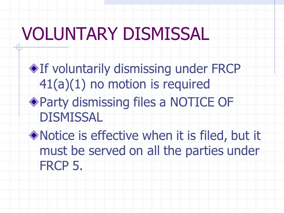 VOLUNTARY DISMISSAL If voluntarily dismissing under FRCP 41(a)(1) no motion is required Party dismissing files a NOTICE OF DISMISSAL Notice is effective when it is filed, but it must be served on all the parties under FRCP 5.