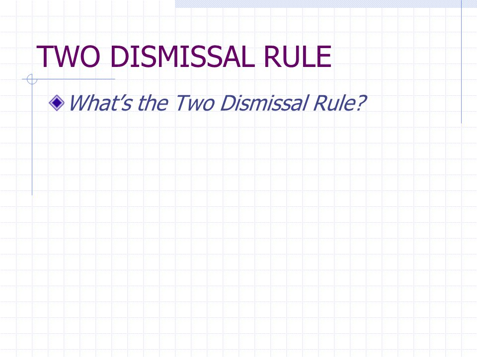TWO DISMISSAL RULE The first unilateral voluntary dismissal without leave of the court is without prejudice - [what does that mean?] The second such dismissal is a final adjudication on the merits.