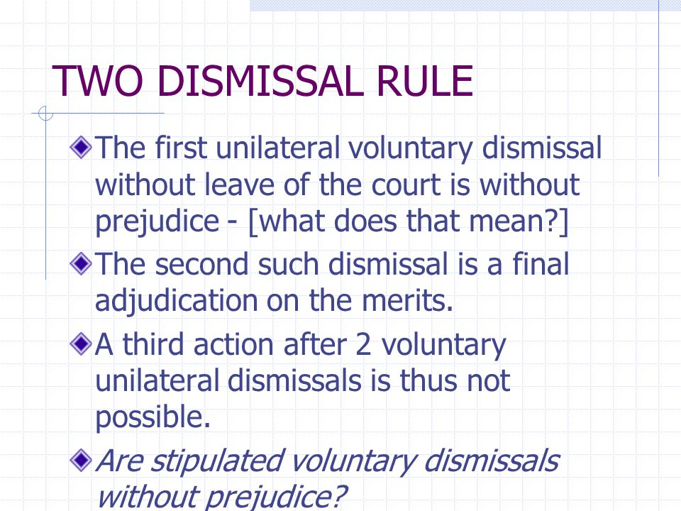 TWO DISMISSAL RULE The first unilateral voluntary dismissal without leave of the court is without prejudice - [what does that mean ] The second such dismissal is a final adjudication on the merits.