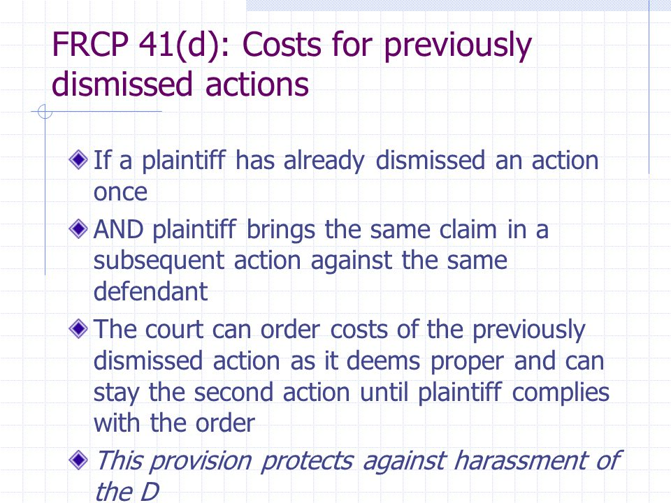 FRCP 41(d): Costs for previously dismissed actions If a plaintiff has already dismissed an action once AND plaintiff brings the same claim in a subsequent action against the same defendant The court can order costs of the previously dismissed action as it deems proper and can stay the second action until plaintiff complies with the order This provision protects against harassment of the D