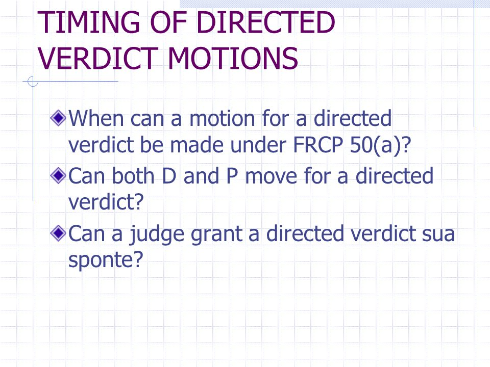 TIMING OF DIRECTED VERDICT MOTIONS When can a motion for a directed verdict be made under FRCP 50(a).