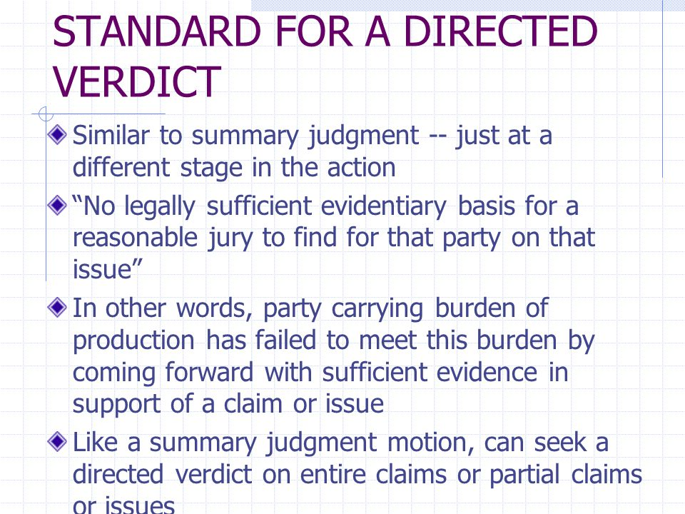 STANDARD FOR A DIRECTED VERDICT Similar to summary judgment -- just at a different stage in the action No legally sufficient evidentiary basis for a reasonable jury to find for that party on that issue In other words, party carrying burden of production has failed to meet this burden by coming forward with sufficient evidence in support of a claim or issue Like a summary judgment motion, can seek a directed verdict on entire claims or partial claims or issues