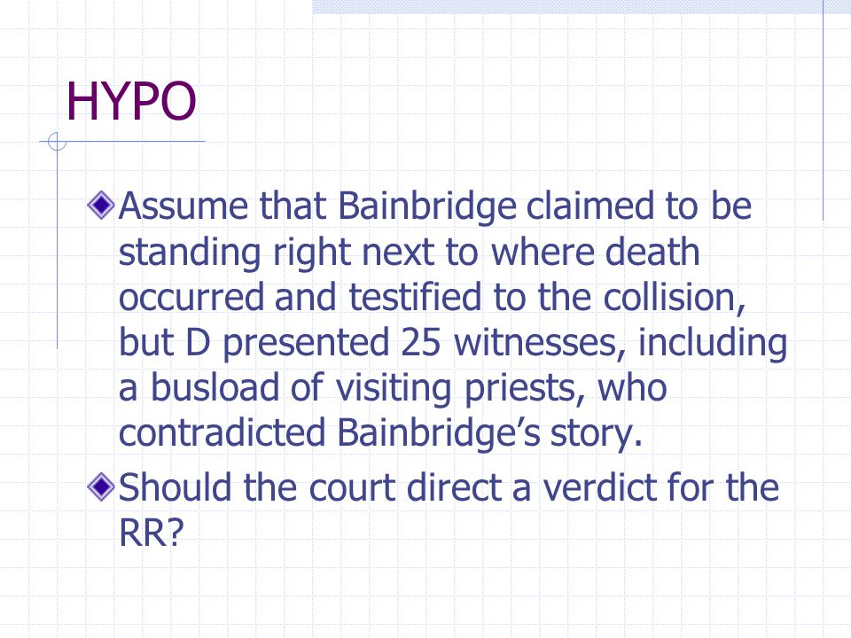 HYPO Assume that Bainbridge claimed to be standing right next to where death occurred and testified to the collision, but D presented 25 witnesses, including a busload of visiting priests, who contradicted Bainbridge's story.