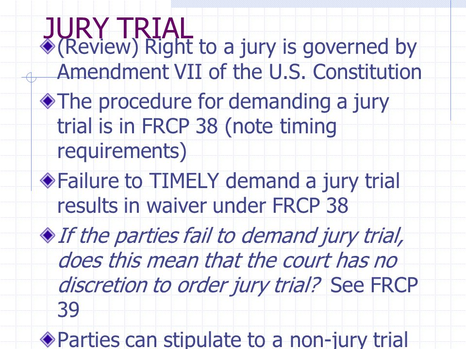 JURY TRIAL (Review) Right to a jury is governed by Amendment VII of the U.S. Constitution The procedure for demanding a jury trial is in FRCP 38 (note