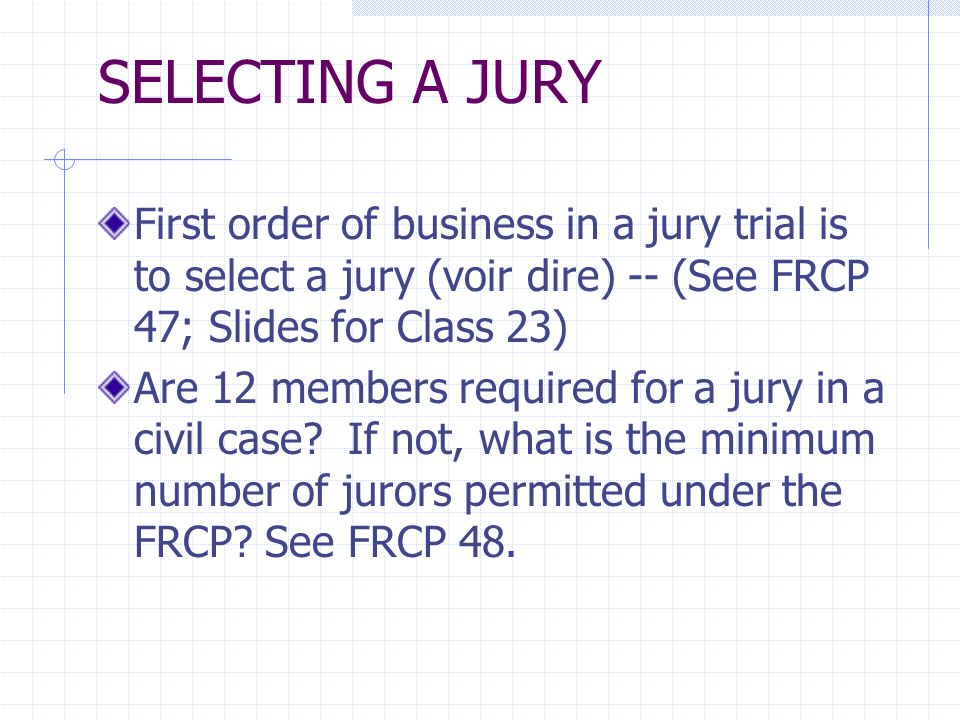 SELECTING A JURY First order of business in a jury trial is to select a jury (voir dire) -- (See FRCP 47; Slides for Class 23) Are 12 members required for a jury in a civil case.