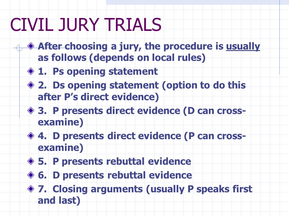 CIVIL JURY TRIALS After choosing a jury, the procedure is usually as follows (depends on local rules) 1. Ps opening statement 2. Ds opening statement