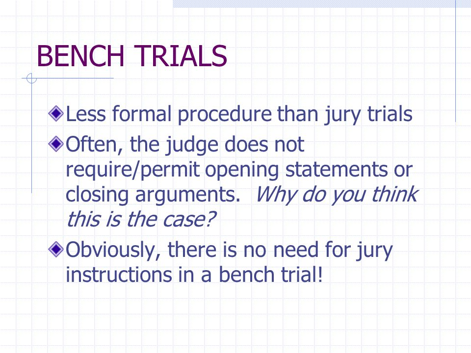 BENCH TRIALS Less formal procedure than jury trials Often, the judge does not require/permit opening statements or closing arguments.