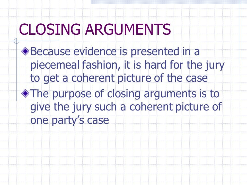 CLOSING ARGUMENTS Because evidence is presented in a piecemeal fashion, it is hard for the jury to get a coherent picture of the case The purpose of closing arguments is to give the jury such a coherent picture of one party's case