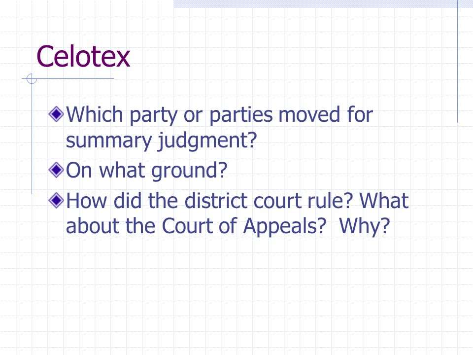 Celotex Which party or parties moved for summary judgment? On what ground? How did the district court rule? What about the Court of Appeals? Why?