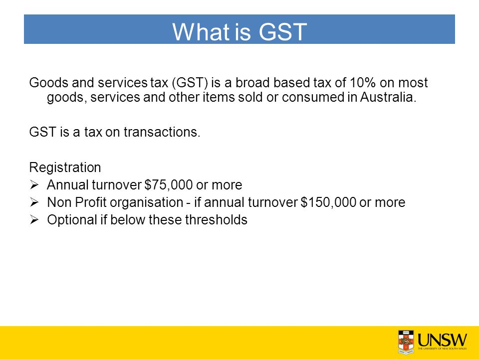 What is GST Goods and services tax (GST) is a broad based tax of 10% on most goods, services and other items sold or consumed in Australia.