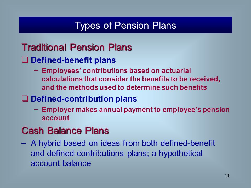 11 Traditional Pension Plans  Defined-benefit plans – Employees' contributions based on actuarial calculations that consider the benefits to be recei