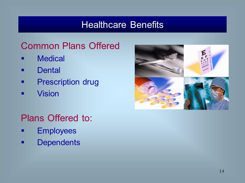 14 Common Plans Offered  Medical  Dental  Prescription drug  Vision Plans Offered to:  Employees  Dependents Healthcare Benefits