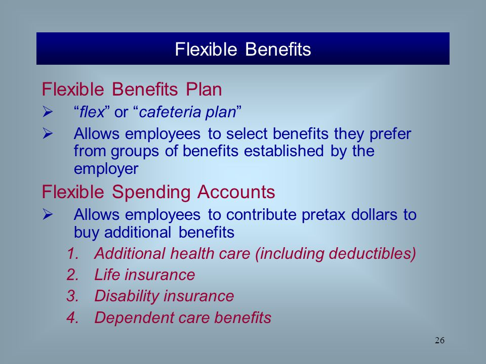"""26 Flexible Benefits Plan  """"flex"""" or """"cafeteria plan""""  Allows employees to select benefits they prefer from groups of benefits established by the em"""