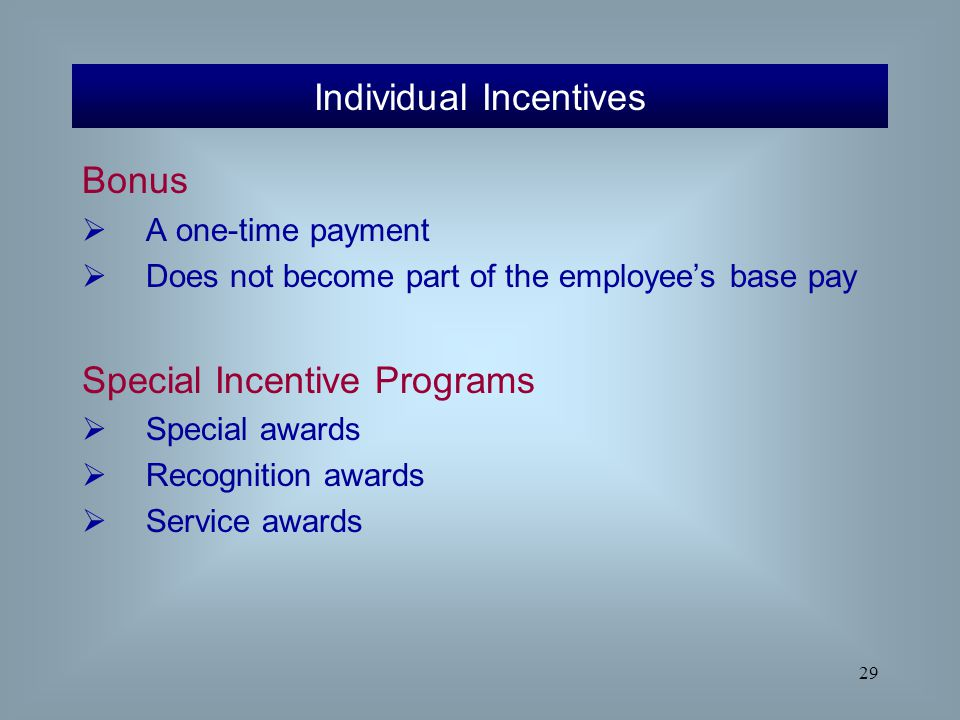 29 Bonus  A one-time payment  Does not become part of the employee's base pay Special Incentive Programs  Special awards  Recognition awards  Ser