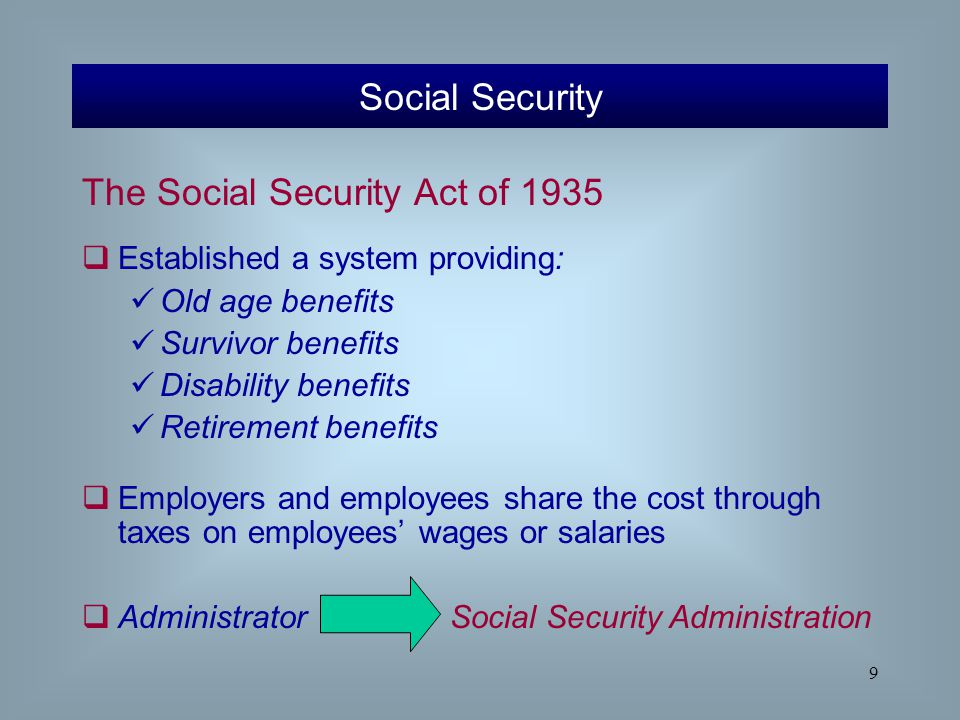 9 The Social Security Act of 1935  Established a system providing: Old age benefits Survivor benefits Disability benefits Retirement benefits  Emplo