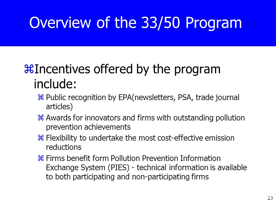 23 Overview of the 33/50 Program zIncentives offered by the program include: zPublic recognition by EPA(newsletters, PSA, trade journal articles) zAwards for innovators and firms with outstanding pollution prevention achievements zFlexibility to undertake the most cost-effective emission reductions zFirms benefit form Pollution Prevention Information Exchange System (PIES) - technical information is available to both participating and non-participating firms