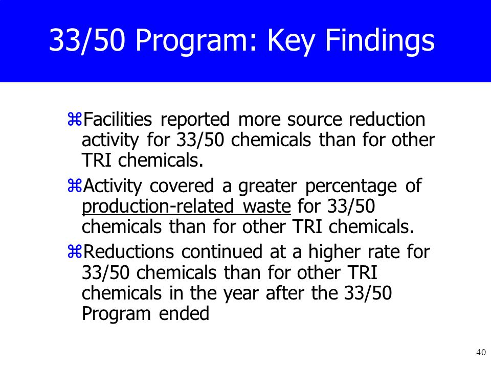 40 33/50 Program: Key Findings zFacilities reported more source reduction activity for 33/50 chemicals than for other TRI chemicals.