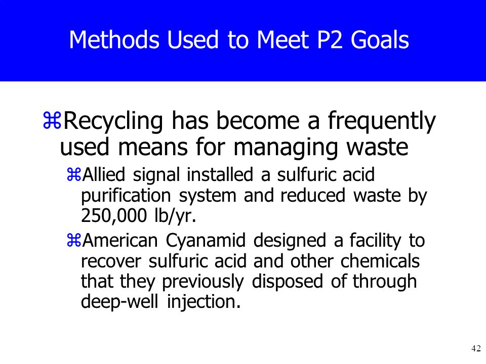 42 Methods Used to Meet P2 Goals zRecycling has become a frequently used means for managing waste zAllied signal installed a sulfuric acid purification system and reduced waste by 250,000 lb/yr.