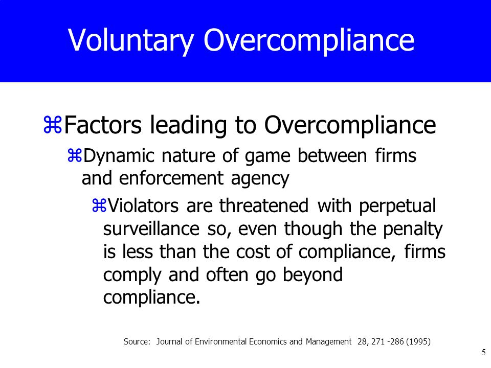 5 Voluntary Overcompliance zFactors leading to Overcompliance zDynamic nature of game between firms and enforcement agency zViolators are threatened with perpetual surveillance so, even though the penalty is less than the cost of compliance, firms comply and often go beyond compliance.