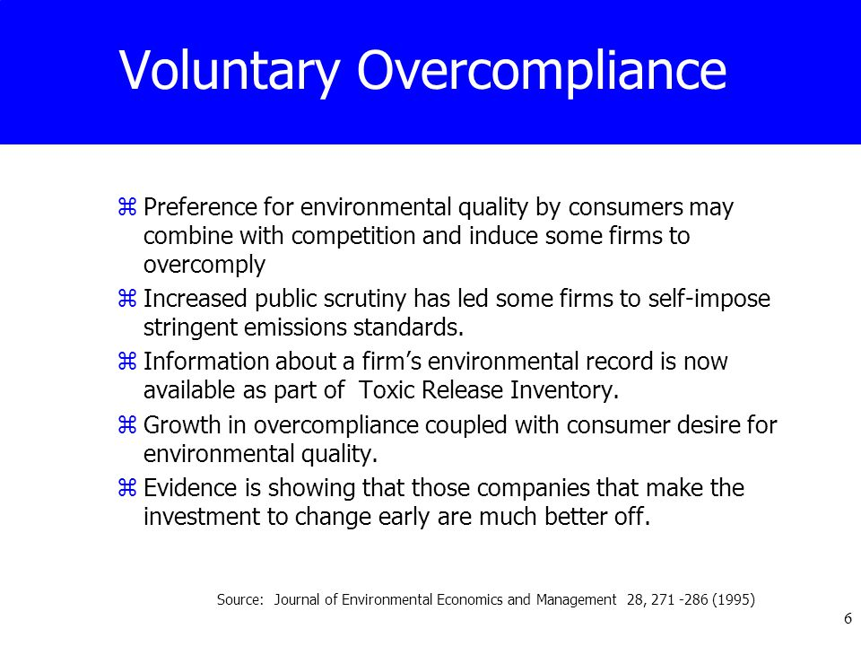 6 Voluntary Overcompliance zPreference for environmental quality by consumers may combine with competition and induce some firms to overcomply zIncreased public scrutiny has led some firms to self-impose stringent emissions standards.