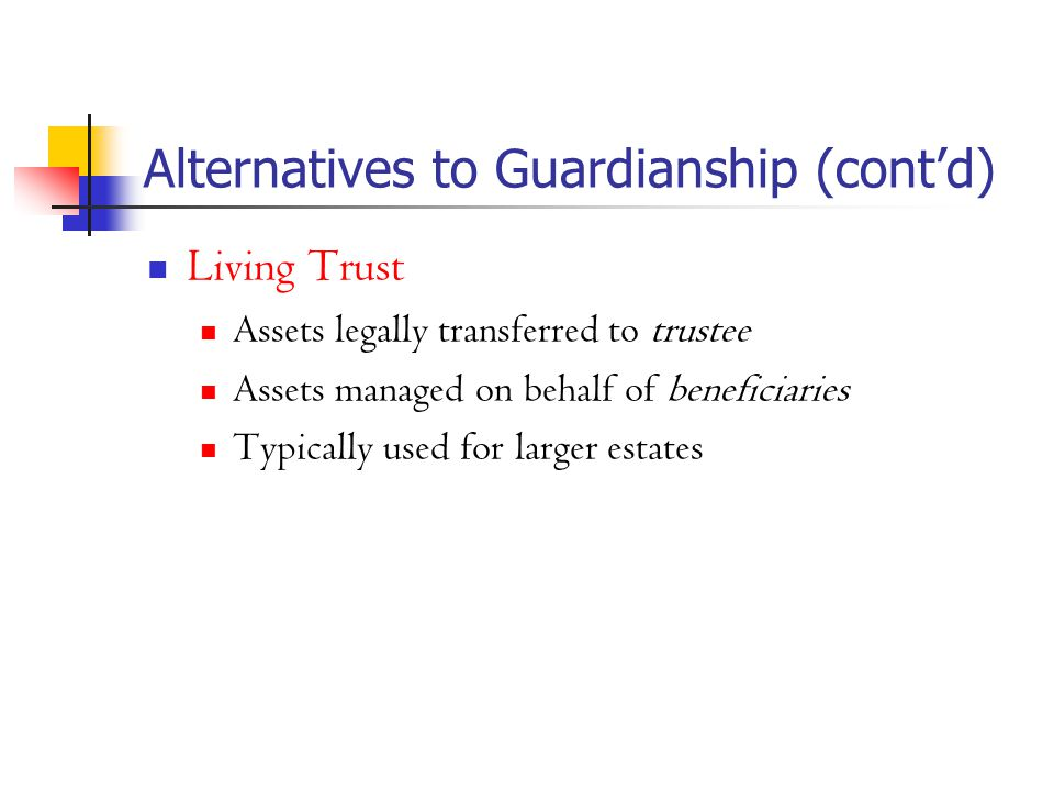 Alternatives to Guardianship (cont'd) Living Trust Assets legally transferred to trustee Assets managed on behalf of beneficiaries Typically used for larger estates
