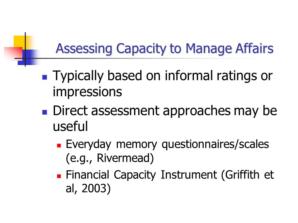 Assessing Capacity to Manage Affairs Typically based on informal ratings or impressions Direct assessment approaches may be useful Everyday memory questionnaires/scales (e.g., Rivermead) Financial Capacity Instrument (Griffith et al, 2003)