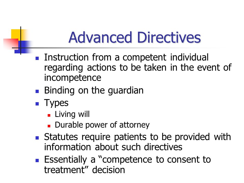 Advanced Directives Instruction from a competent individual regarding actions to be taken in the event of incompetence Binding on the guardian Types Living will Durable power of attorney Statutes require patients to be provided with information about such directives Essentially a competence to consent to treatment decision