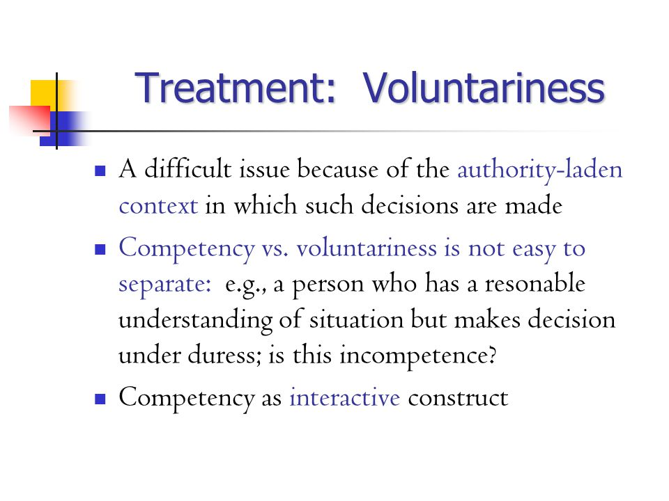 Treatment: Voluntariness A difficult issue because of the authority-laden context in which such decisions are made Competency vs.