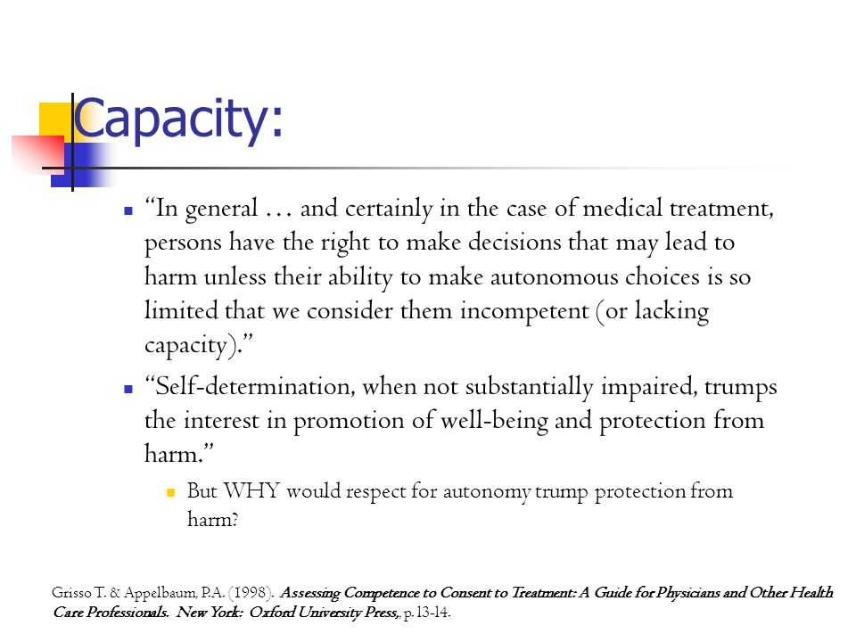Capacity: In general … and certainly in the case of medical treatment, persons have the right to make decisions that may lead to harm unless their ability to make autonomous choices is so limited that we consider them incompetent (or lacking capacity). Self-determination, when not substantially impaired, trumps the interest in promotion of well-being and protection from harm. But WHY would respect for autonomy trump protection from harm.