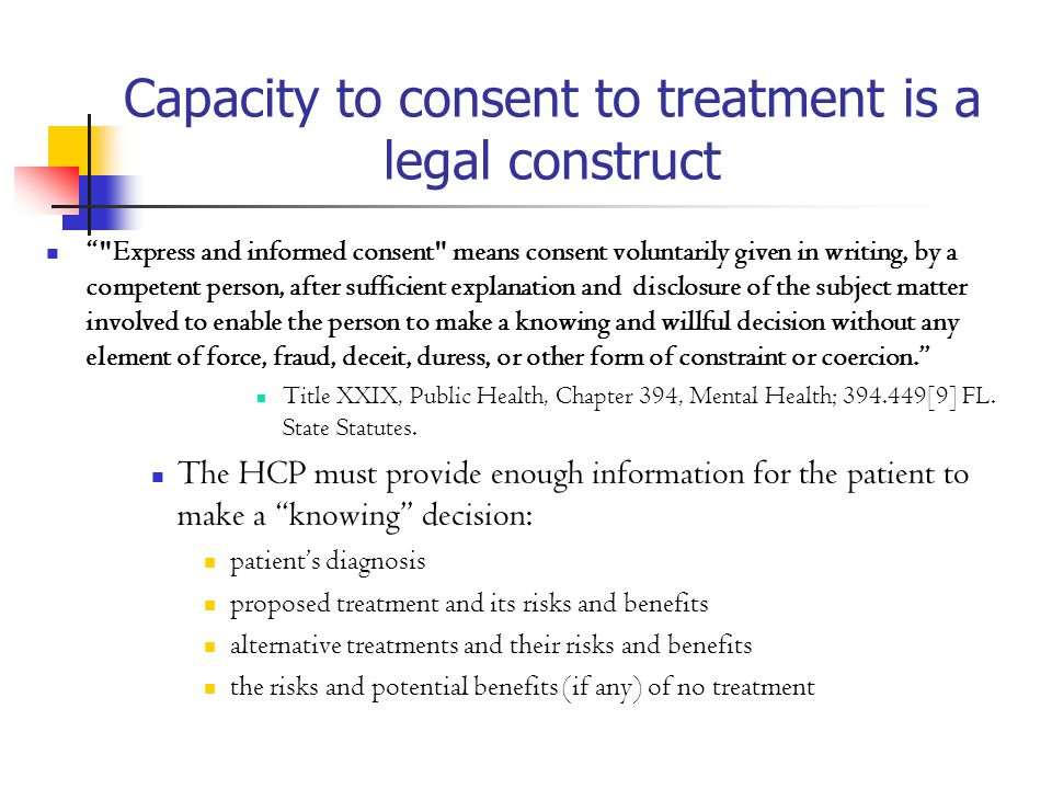 Capacity to consent to treatment is a legal construct Express and informed consent means consent voluntarily given in writing, by a competent person, after sufficient explanation and disclosure of the subject matter involved to enable the person to make a knowing and willful decision without any element of force, fraud, deceit, duress, or other form of constraint or coercion. Title XXIX, Public Health, Chapter 394, Mental Health; 394.449[9] FL.