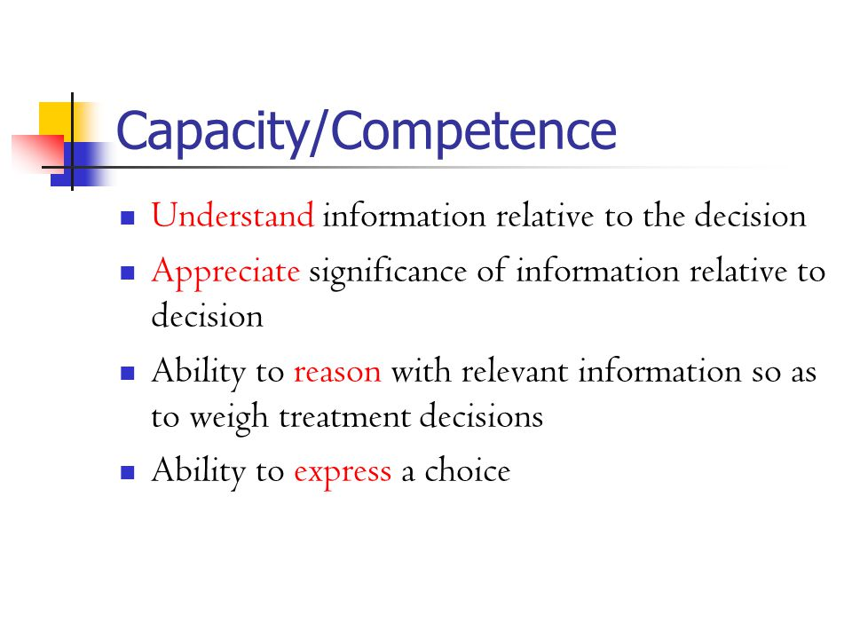 Capacity/Competence Understand information relative to the decision Appreciate significance of information relative to decision Ability to reason with relevant information so as to weigh treatment decisions Ability to express a choice