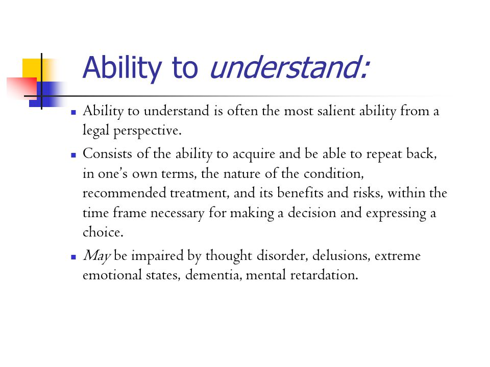 Ability to understand: Ability to understand is often the most salient ability from a legal perspective.