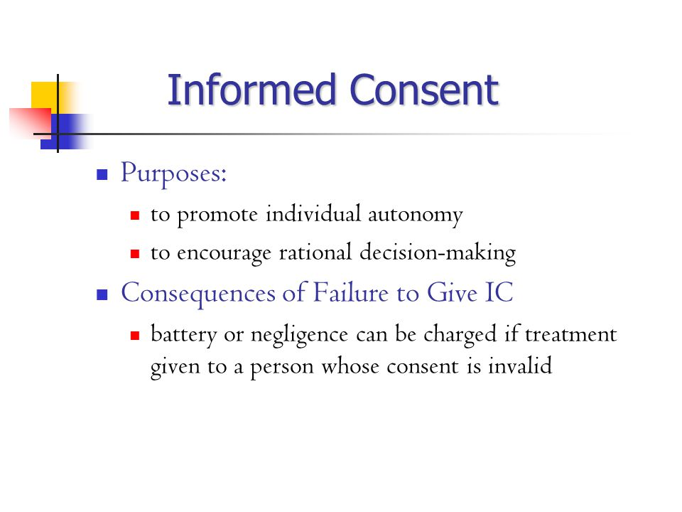 Informed Consent Purposes: to promote individual autonomy to encourage rational decision-making Consequences of Failure to Give IC battery or negligence can be charged if treatment given to a person whose consent is invalid