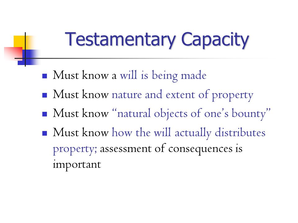 Testamentary Capacity Must know a will is being made Must know nature and extent of property Must know natural objects of one's bounty Must know how the will actually distributes property; assessment of consequences is important