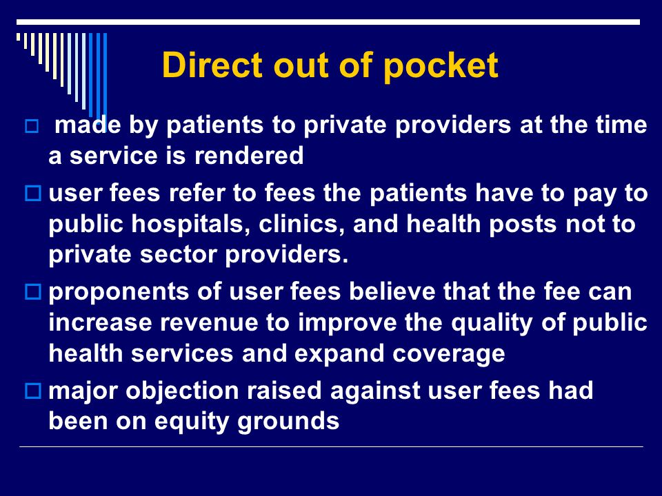 Direct out of pocket  made by patients to private providers at the time a service is rendered  user fees refer to fees the patients have to pay to p