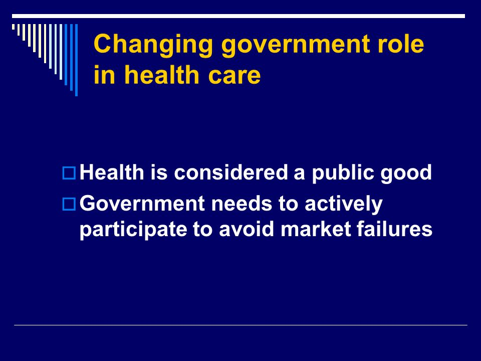 Changing government role in health care  Health is considered a public good  Government needs to actively participate to avoid market failures