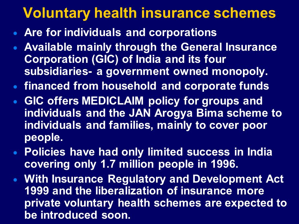 Voluntary health insurance schemes  Are for individuals and corporations  Available mainly through the General Insurance Corporation (GIC) of India