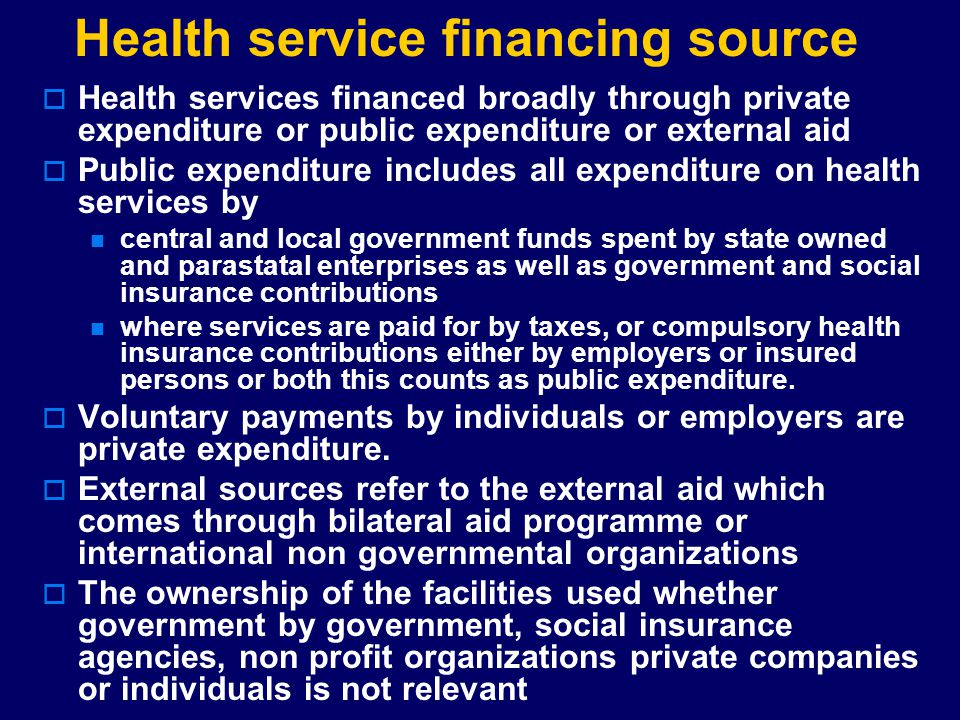 Health service financing source  Health services financed broadly through private expenditure or public expenditure or external aid  Public expendit