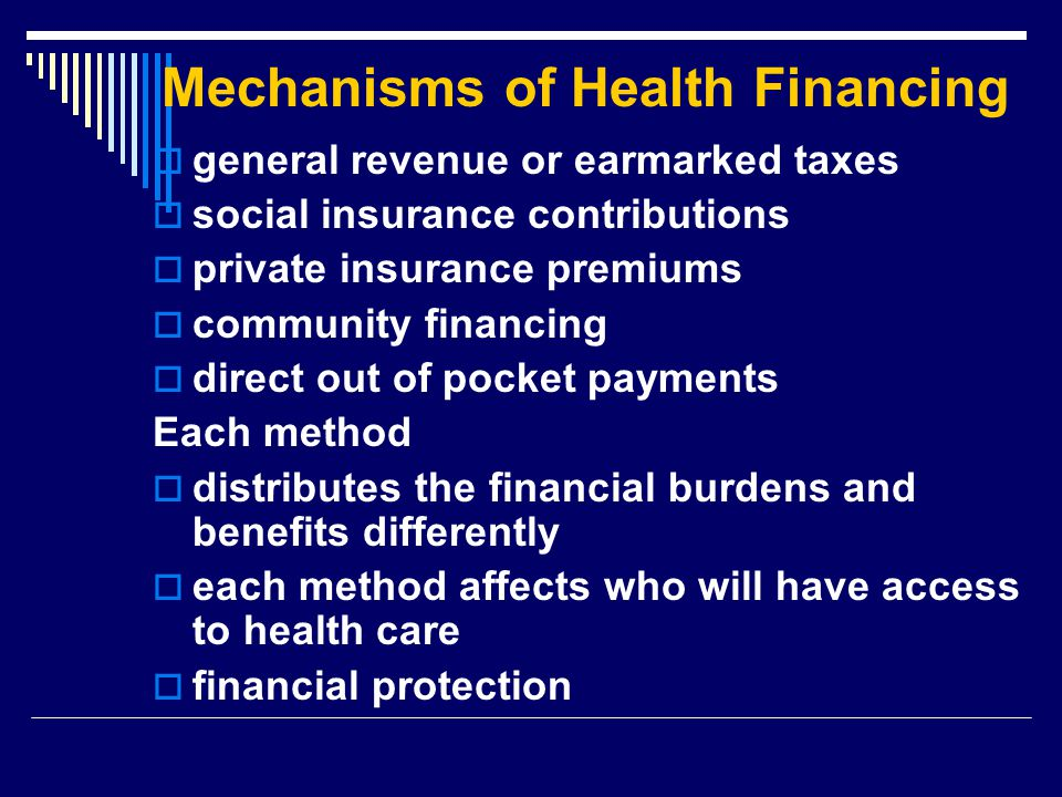 Mechanisms of Health Financing  general revenue or earmarked taxes  social insurance contributions  private insurance premiums  community financin