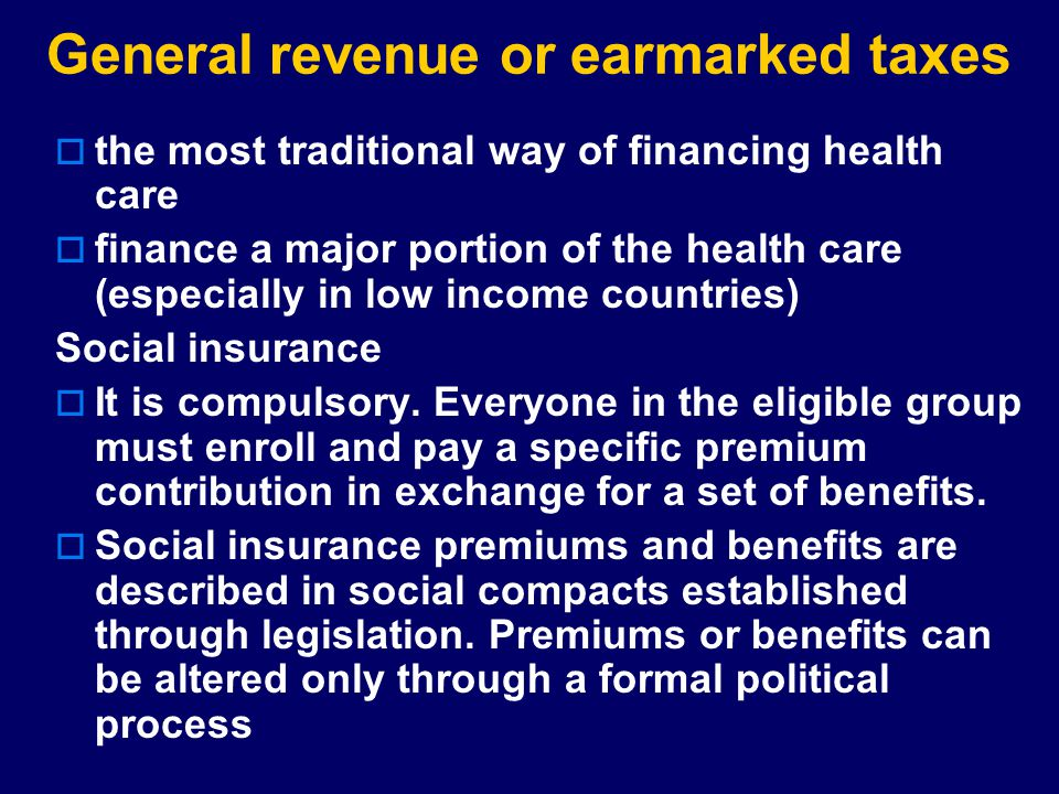 General revenue or earmarked taxes  the most traditional way of financing health care  finance a major portion of the health care (especially in low