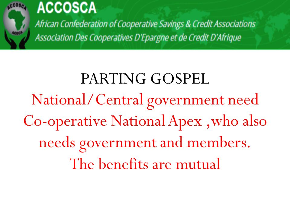 PARTING GOSPEL National/Central government need Co-operative National Apex,who also needs government and members.